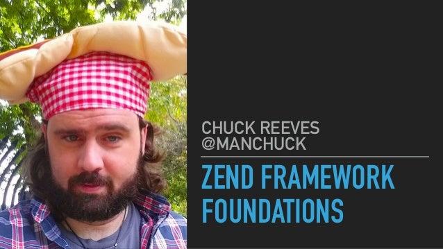 ZEND FRAMEWORK FOUNDATIONS CHUCK REEVES @MANCHUCK
