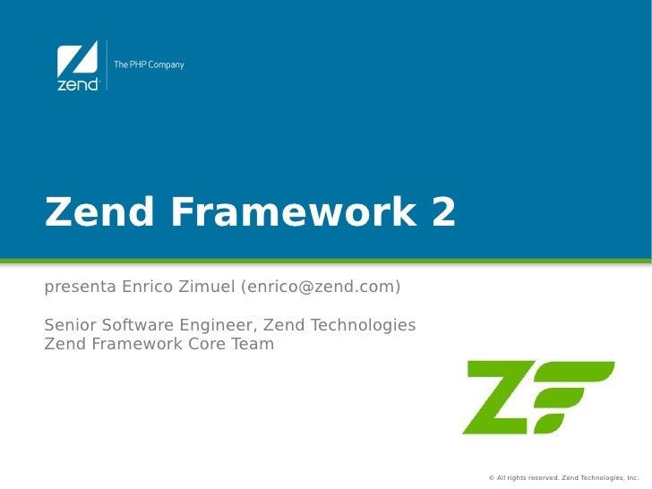 Zend Framework 2presenta Enrico Zimuel (enrico@zend.com)Senior Software Engineer, Zend TechnologiesZend Framework Core Tea...