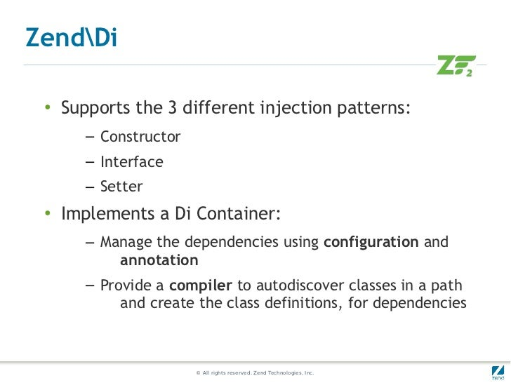 ZendDi ●   Supports the 3 different injection patterns:        – Constructor        – Interface        – Setter ●   Implem...