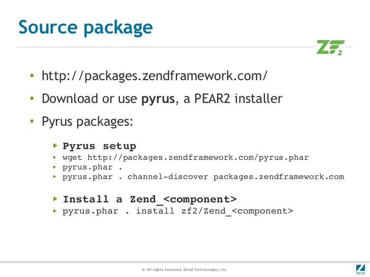 Source package ●     http://packages.zendframework.com/ ●   Download or use pyrus, a PEAR2 installer ●     Pyrus packages:...