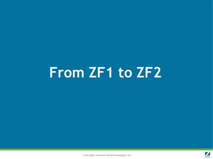 From ZF1 to ZF2    © All rights reserved. Zend Technologies, Inc.
