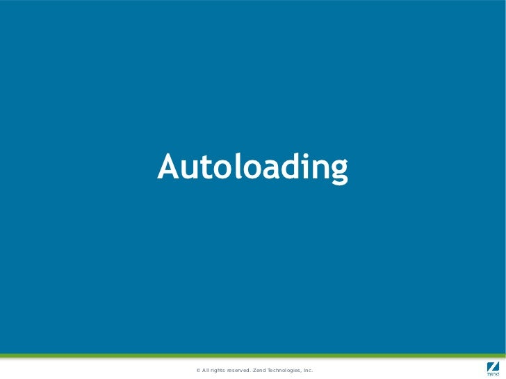 Autoloading  © All rights reserved. Zend Technologies, Inc.