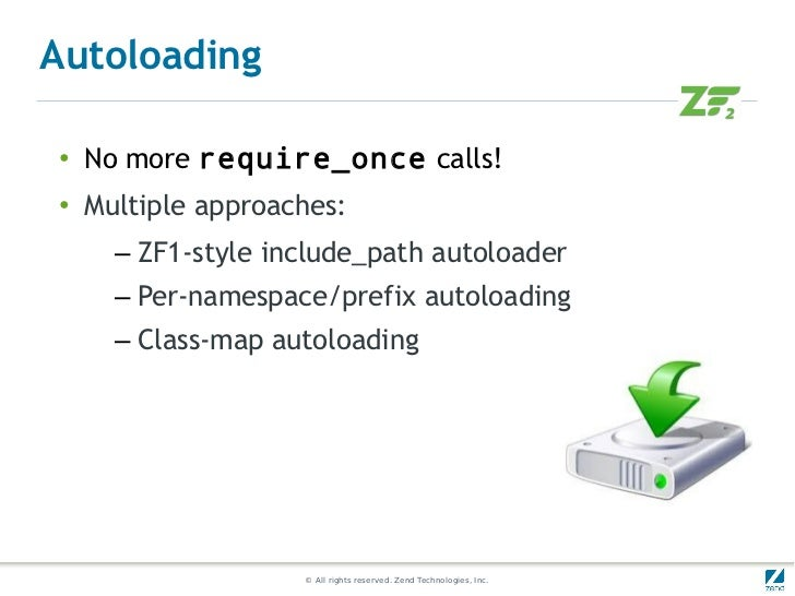 Autoloading●   No more require_once calls!●    Multiple approaches:      – ZF1-style include_path autoloader      – Per-na...