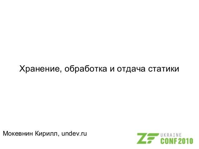 Хранение, обработка и отдача статики Мокевнин Кирилл, undev.ru