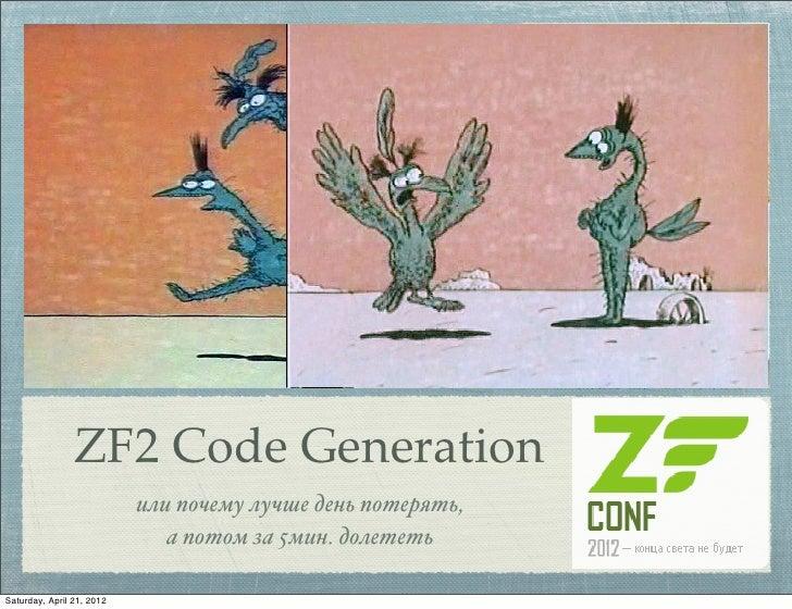 ZF2 Code Generation                           или почему лучше день потерять,                              а потом за 5мин...