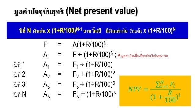 มูลค่าปัจจุบันสุทธิ (Net present value) F = A(1+R/100)N A = F ÷ (1+R/100)N ; A มูลค่าเงินเมื่อเทียบกับเงินในอนาคต ปีที่ 1 ...