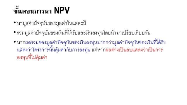 ขั้นตอนการหา NPV • หามูลค่าปัจจุบันของมูลค่าในแต่ละปี • รวมมูลค่าปัจจุบันของเงินที่ได้รับและเงินลงทุนโดยนามาเปรียบเทียบกัน...