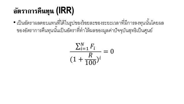 อัตราการคืนทุน (IRR) • เป็นอัตราผลตอบแทนที่ได้ในรูปของร้อยละของระยะเวลาที่มีการลงทุนนั้นโดยผล ของอัตราการคืนทุนนั้นเป็นอัต...