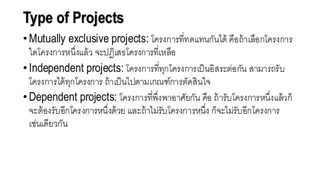 Type of Projects • Mutually exclusive projects: โครงการที่ทดแทนกันได้ คือถ้าเลือกโครงการ ใดโครงการหนึ่งแล้ว จะปฏิเสธโครงกา...