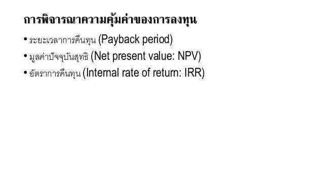 การพิจารณาความคุ้มค่าของการลงทุน • ระยะเวลาการคืนทุน (Payback period) • มูลค่าปัจจุบันสุทธิ (Net present value: NPV) • อัต...