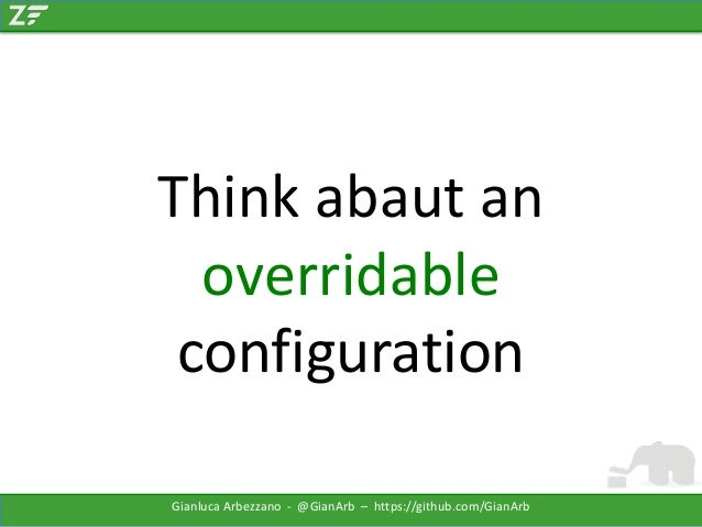Think abaut an overridable configuration Gianluca Arbezzano - @GianArb – https://github.com/GianArb