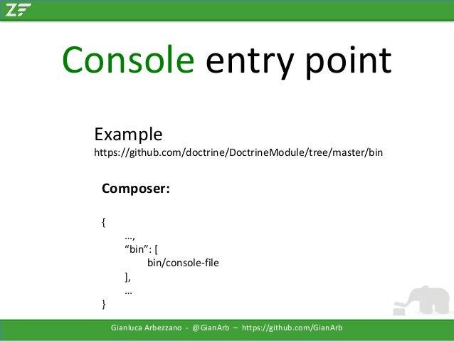 "Console entry point Example https://github.com/doctrine/DoctrineModule/tree/master/bin  Composer: { …, ""bin"": [ bin/consol..."