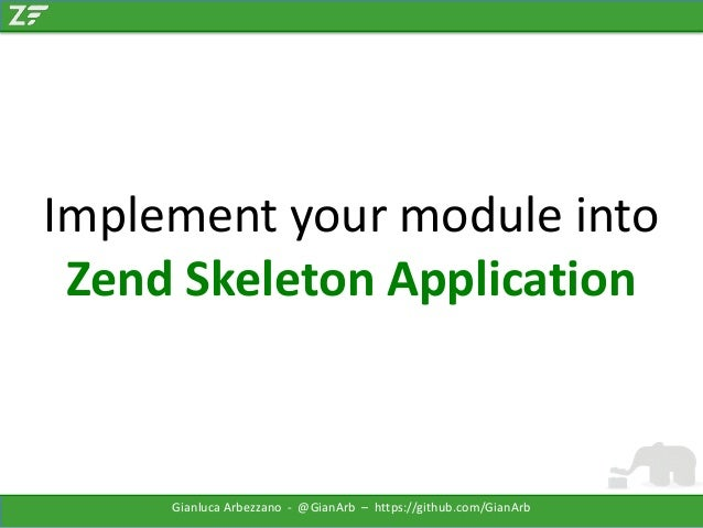 Implement your module into Zend Skeleton Application  Gianluca Arbezzano - @GianArb – https://github.com/GianArb