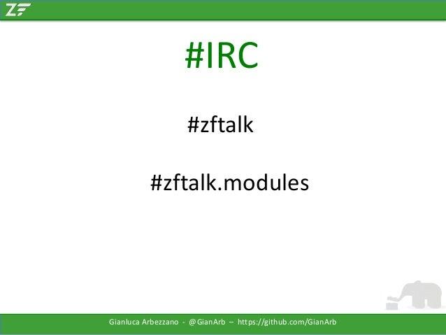 #IRC #zftalk  #zftalk.modules  Gianluca Arbezzano - @GianArb – https://github.com/GianArb