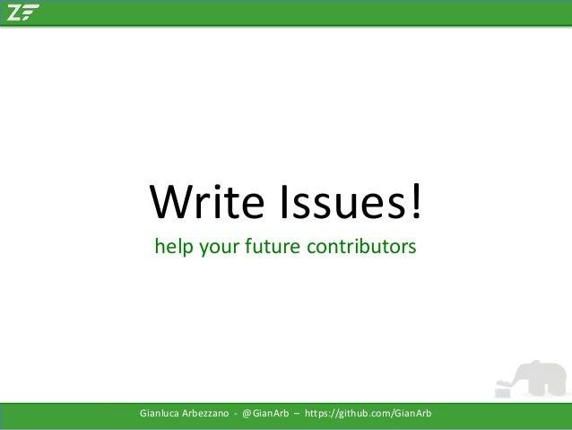 Write Issues! help your future contributors  Gianluca Arbezzano - @GianArb – https://github.com/GianArb