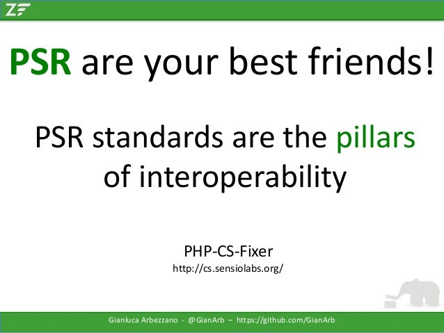 PSR are your best friends! PSR standards are the pillars of interoperability PHP-CS-Fixer http://cs.sensiolabs.org/  Gianl...