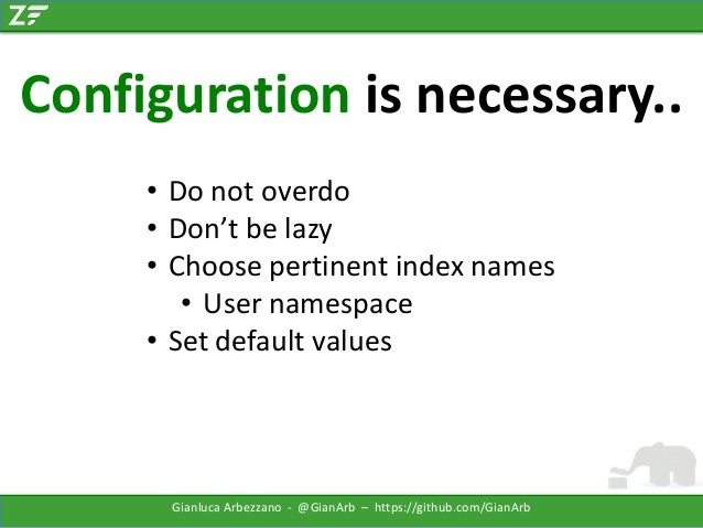 Configuration is necessary.. • Do not overdo • Don't be lazy • Choose pertinent index names • User namespace • Set default...