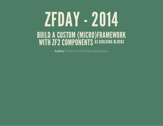 ZFDAY - 2014  BUILD A CUSTOM (MICRO)FRAMEWORK WITH ZF2 COMPONENTS AS BUILDING BLOCKS Author Walter Dal Mut / @walterdalmut