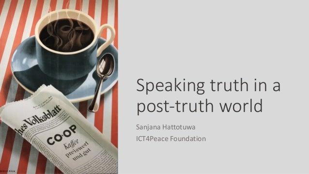 Speaking truth in a post-truth world Sanjana Hattotuwa ICT4Peace Foundation