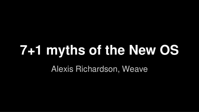 7+1 myths of the New OS  Alexis Richardson, Weave