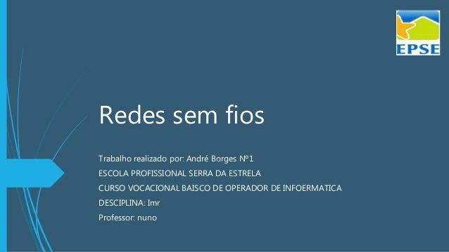 Redes sem fios Trabalho realizado por: André Borges Nº1 ESCOLA PROFISSIONAL SERRA DA ESTRELA CURSO VOCACIONAL BAISCO DE OP...