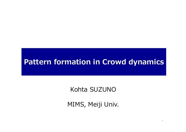 Pattern  formation  in  Crowd  dynamics   Kohta  SUZUNO MIMS,  Meiji  Univ. 1