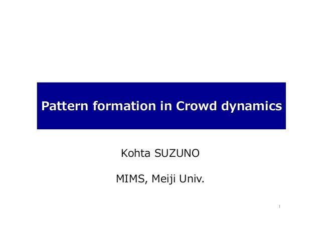 Pattern formation in Crowd dynamics  Kohta SUZUNO MIMS, Meiji Univ. 1