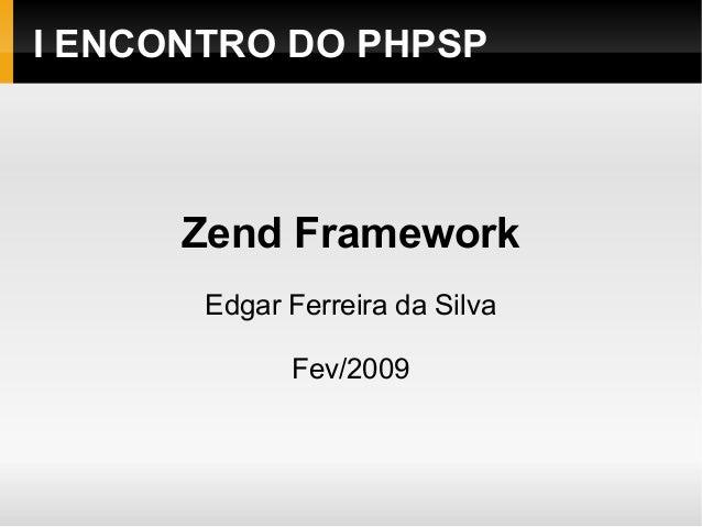 I ENCONTRO DO PHPSP Zend Framework Edgar Ferreira da Silva Fev/2009