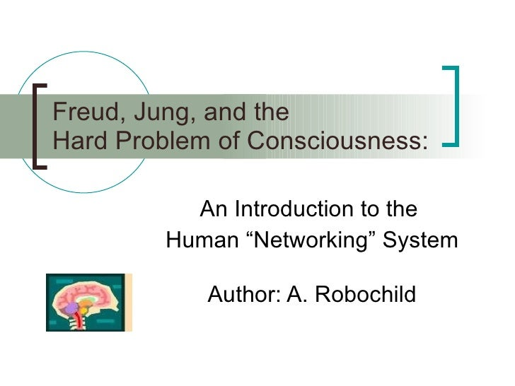 "Freud, Jung, and the Hard Problem of Consciousness : An Introduction to the  Human ""Networking"" System Author: A. Robochild"