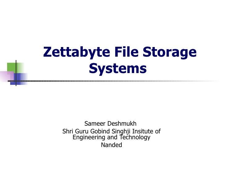 Zettabyte File Storage Systems   Sameer Deshmukh  Shri Guru Gobind Singhji Insitute of Engineering and Technology Nanded