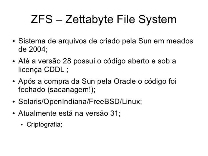 ZFS – Zettabyte File System●   Sistema de arquivos de criado pela Sun em meados    de 2004;●   Até a versão 28 possui o có...