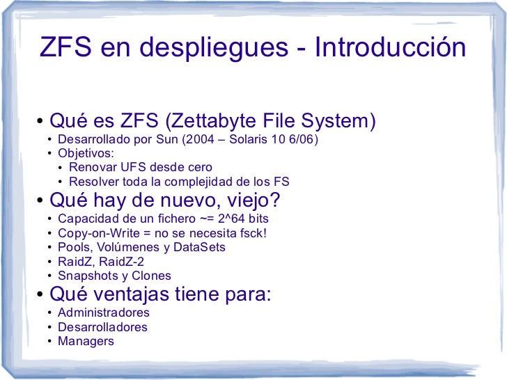 ZFS en despliegues - Introducción●   Qué es ZFS (Zettabyte File System)    ●   Desarrollado por Sun (2004 – Solaris 10 6/0...