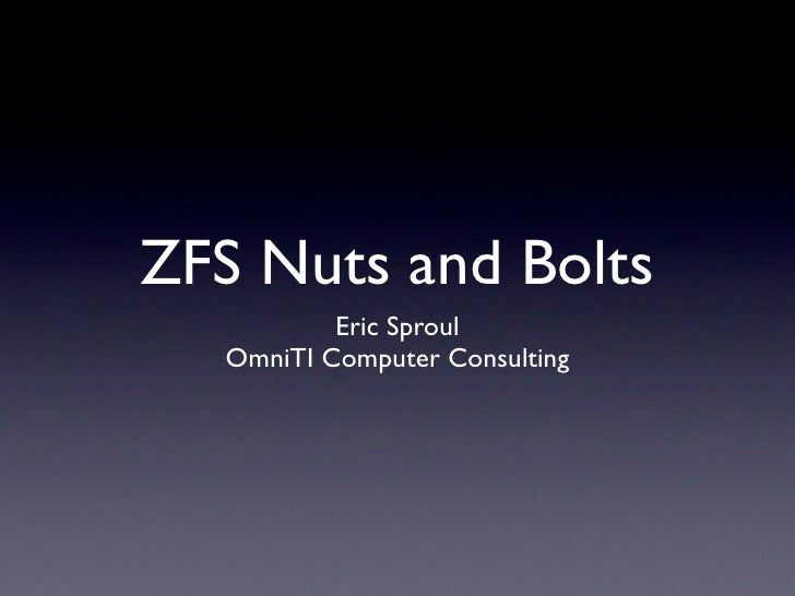 ZFS Nuts and Bolts           Eric Sproul   OmniTI Computer Consulting