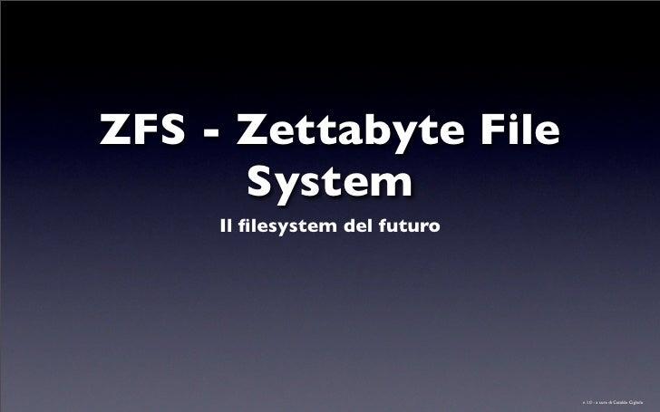 ZFS - Zettabyte File       System      Il filesystem del futuro                                    v. 1.0 - a cura di Catal...