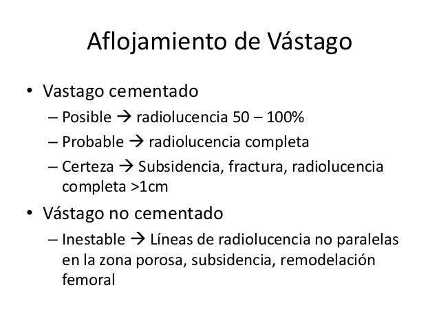 Aflojamiento de Vástago • Vastago cementado – Posible  radiolucencia 50 – 100% – Probable  radiolucencia completa – Cert...