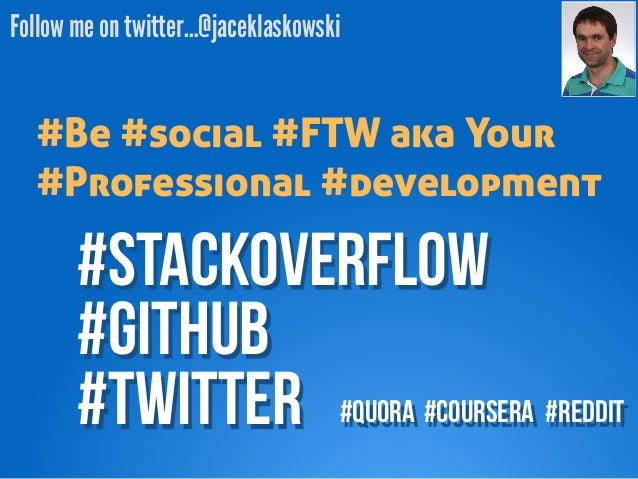 Follow me on twitter…@jaceklaskowski  #Be #social #FTW aka Your  #Professional #development  #StackOverFLOW  #GITHUB  #twi...