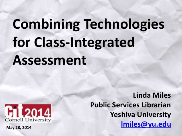 Combining Technologies for Class-Integrated Assessment Linda Miles Public Services Librarian Yeshiva University lmiles@yu....