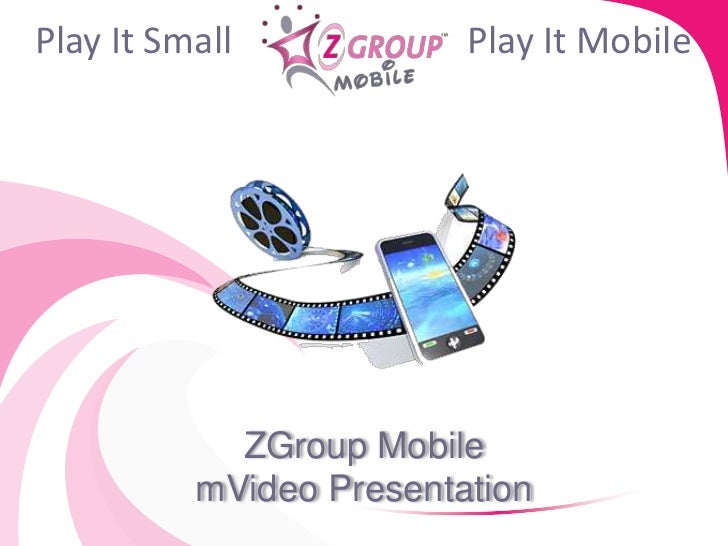Play It Small            Play It Mobile            ZGroup Mobile          mVideo Presentation