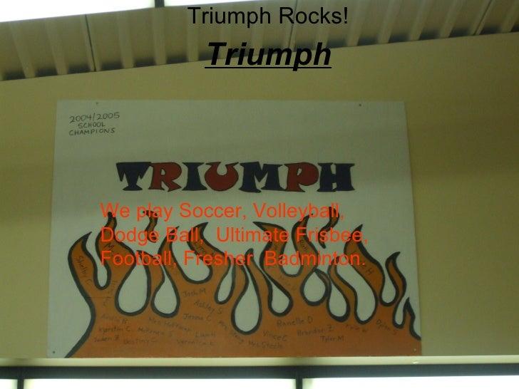 Triumph Triumph Rocks! We play Soccer, Volleyball, Dodge Ball,  Ultimate Frisbee, Football, Fresher  Badminton.