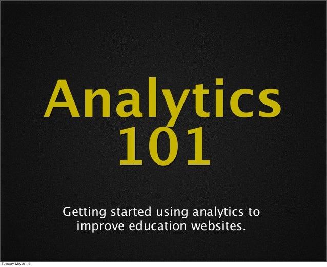 Analytics101Getting started using analytics toimprove education websites.Tuesday, May 21, 13