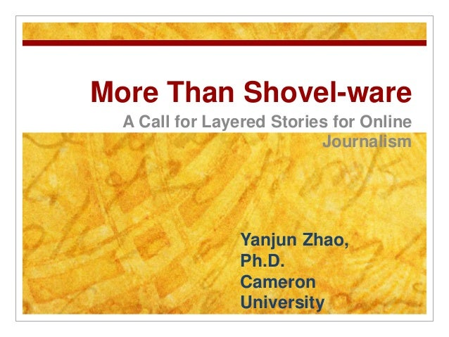 More Than Shovel-ware A Call for Layered Stories for Online Journalism Yanjun Zhao, Ph.D. Cameron University