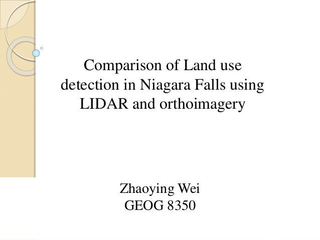 Zhaoying Wei GEOG 8350 Comparison of Land use detection in Niagara Falls using LIDAR and orthoimagery
