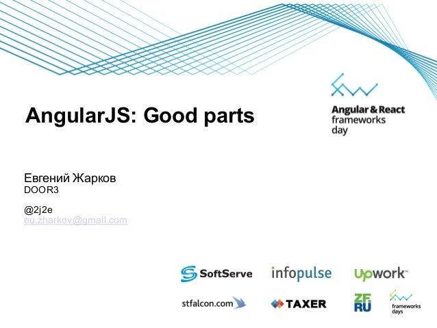 AngularJS: Good parts Евгений Жарков DOOR3 @2j2e eu.zharkov@gmail.com