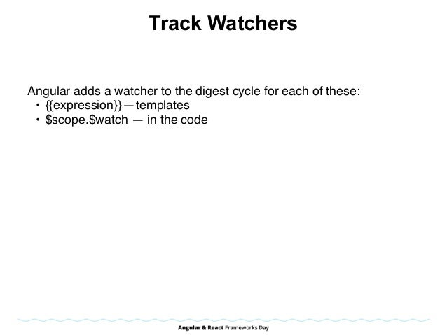 Track Watchers Angular adds a watcher to the digest cycle for each of these: • {{expression}}—templates • $scope.$watch ...