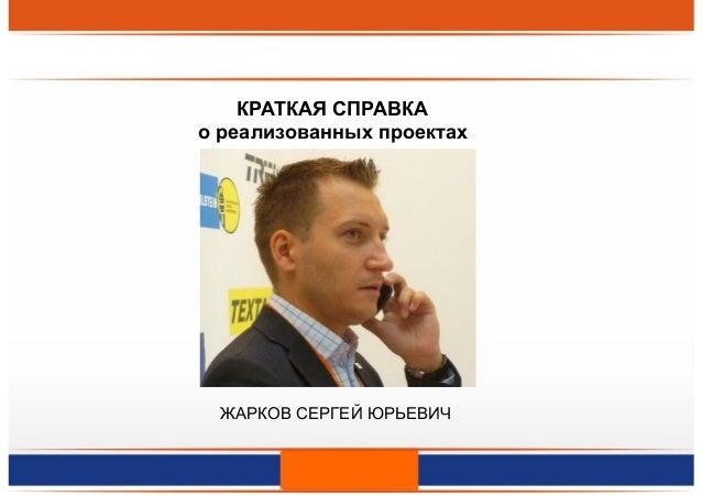 КРАТКАЯ СПРАВКА о реализованных проектах ЖАРКОВ СЕРГЕЙ ЮРЬЕВИЧ
