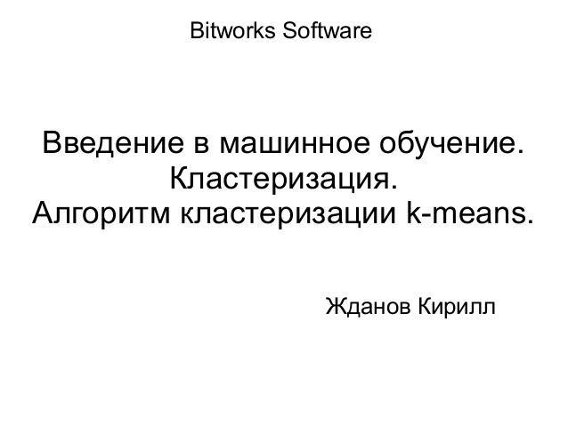 Введение в машинное обучение. Кластеризация. Алгоритм кластеризации k-means. Bitworks Software Жданов Кирилл