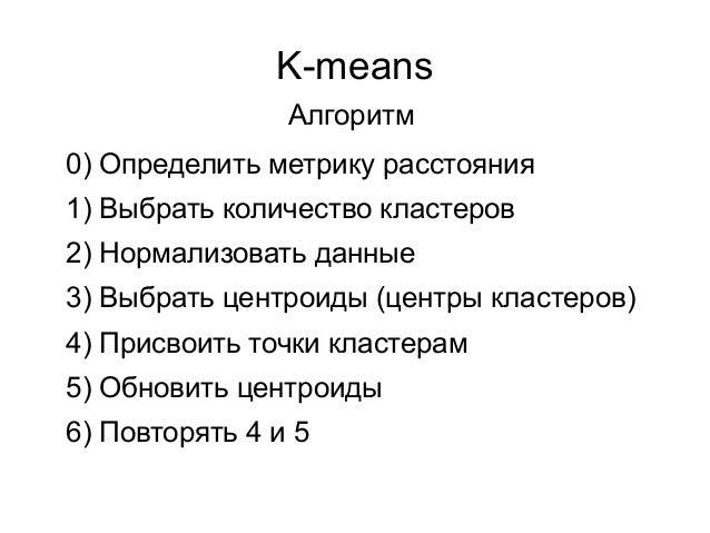 K-means 0) Определить метрику расстояния 1) Выбрать количество кластеров 2) Нормализовать данные 3) Выбрать центроиды (цен...