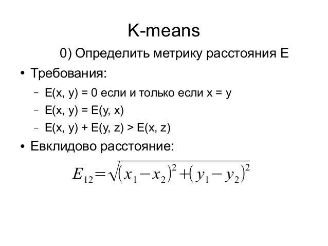 K-means ● Требования: – E(x, y) = 0 если и только если x = y – E(x, y) = E(y, x) – E(x, y) + E(y, z) > E(x, z) ● Евклидово...