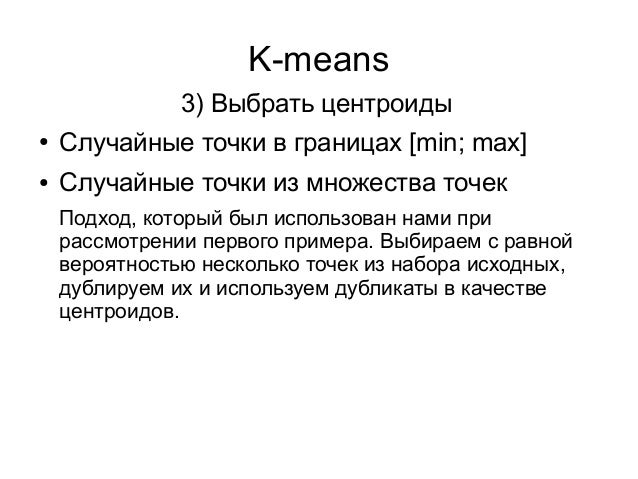K-means ● Случайные точки в границах [min; max] ● Случайные точки из множества точек 3) Выбрать центроиды Подход, который ...