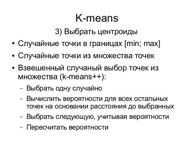 K-means ● Случайные точки в границах [min; max] ● Случайные точки из множества точек ● Взвешенный случаный выбор точек из ...